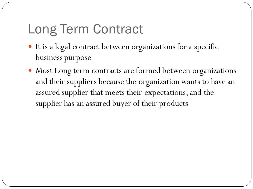 Long Term Contract It is a legal contract between organizations for a specific business purpose Most Long term contracts are formed between organizati