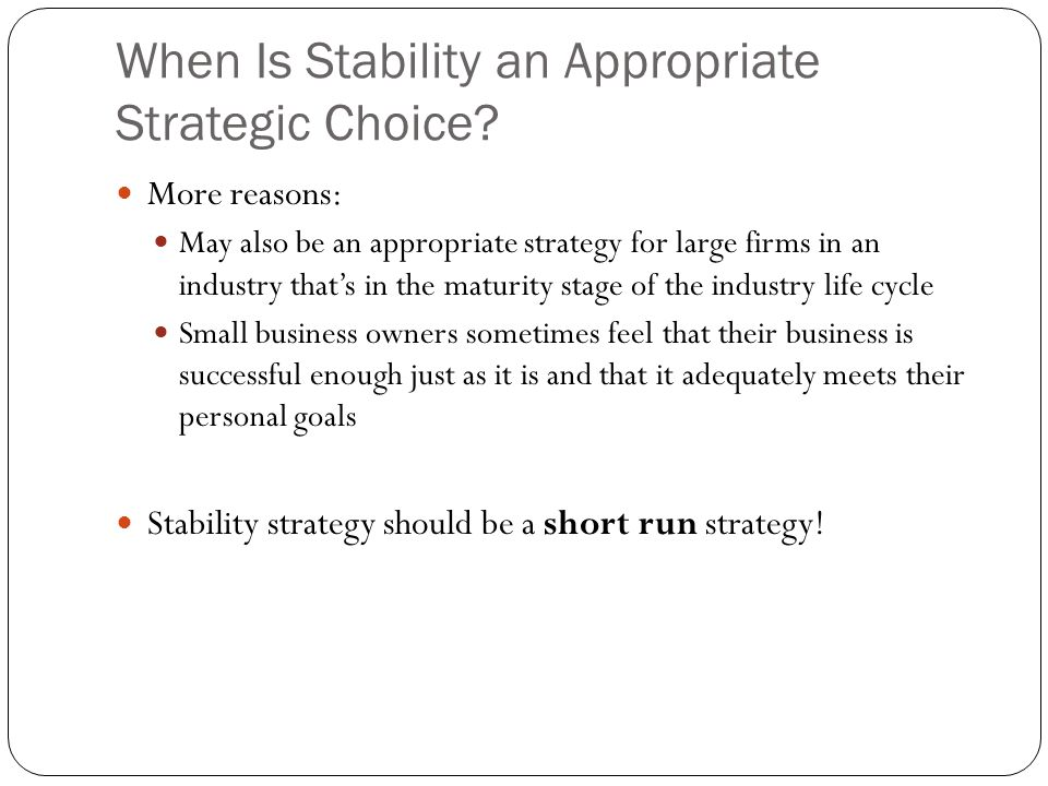 When Is Stability an Appropriate Strategic Choice? More reasons: May also be an appropriate strategy for large firms in an industry that's in the matu