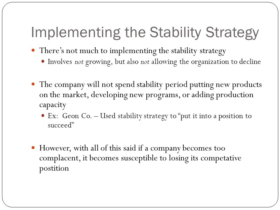Implementing the Stability Strategy There's not much to implementing the stability strategy Involves not growing, but also not allowing the organizati
