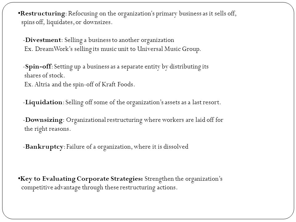 Restructuring: Refocusing on the organization's primary business as it sells off, spins off, liquidates, or downsizes. -Divestment: Selling a business