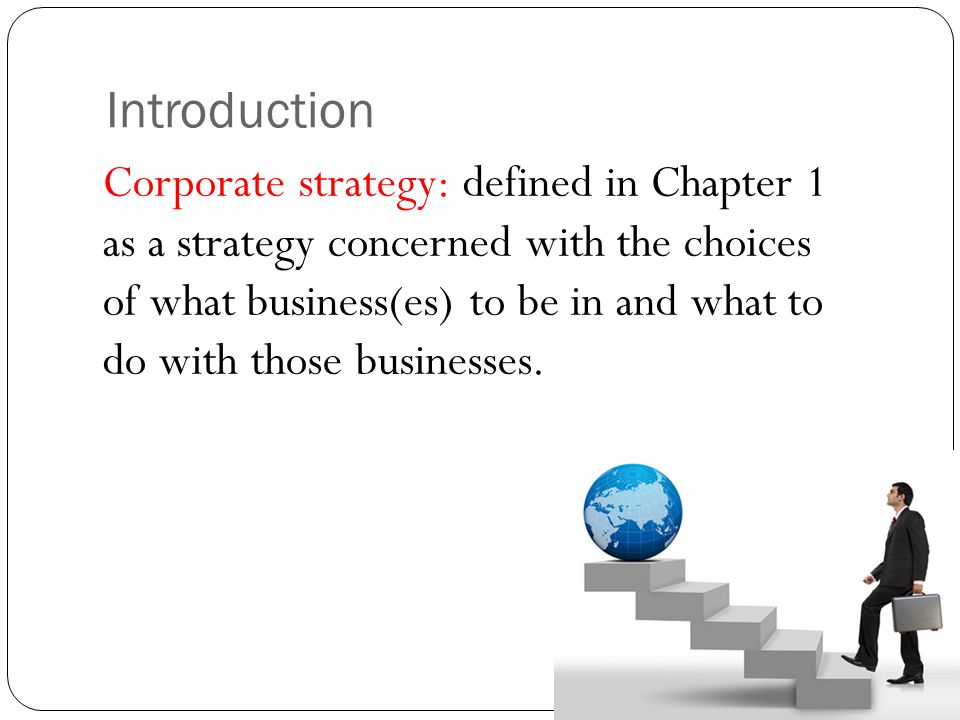 Introduction Corporate strategy: defined in Chapter 1 as a strategy concerned with the choices of what business(es) to be in and what to do with those
