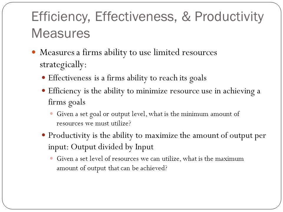 Efficiency, Effectiveness, & Productivity Measures Measures a firms ability to use limited resources strategically: Effectiveness is a firms ability t