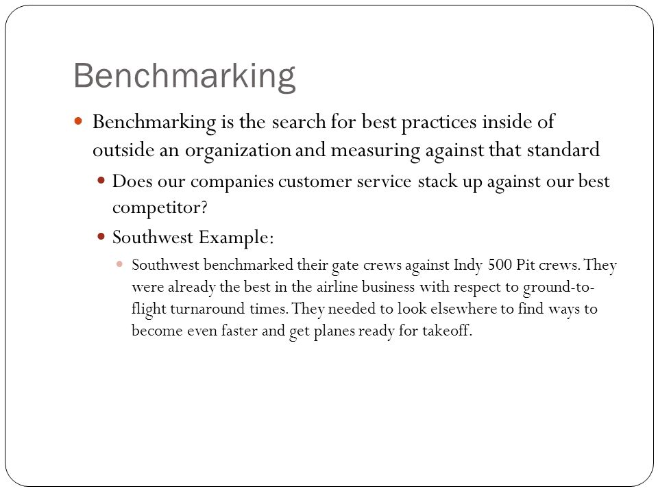Benchmarking Benchmarking is the search for best practices inside of outside an organization and measuring against that standard Does our companies cu