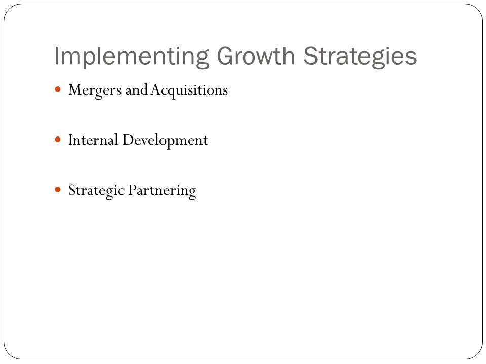 Implementing Growth Strategies Mergers and Acquisitions Internal Development Strategic Partnering