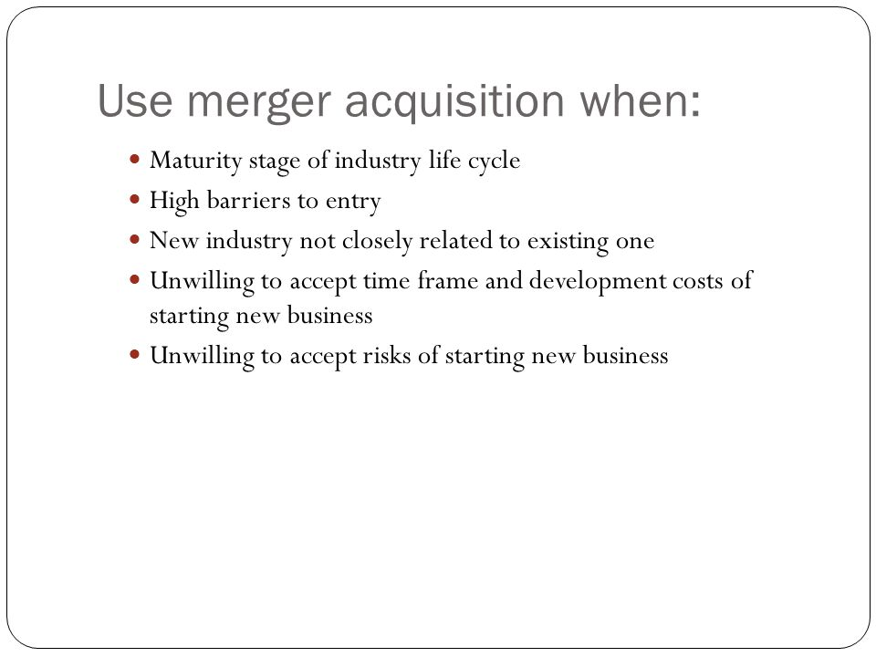 Use merger acquisition when: Maturity stage of industry life cycle High barriers to entry New industry not closely related to existing one Unwilling t