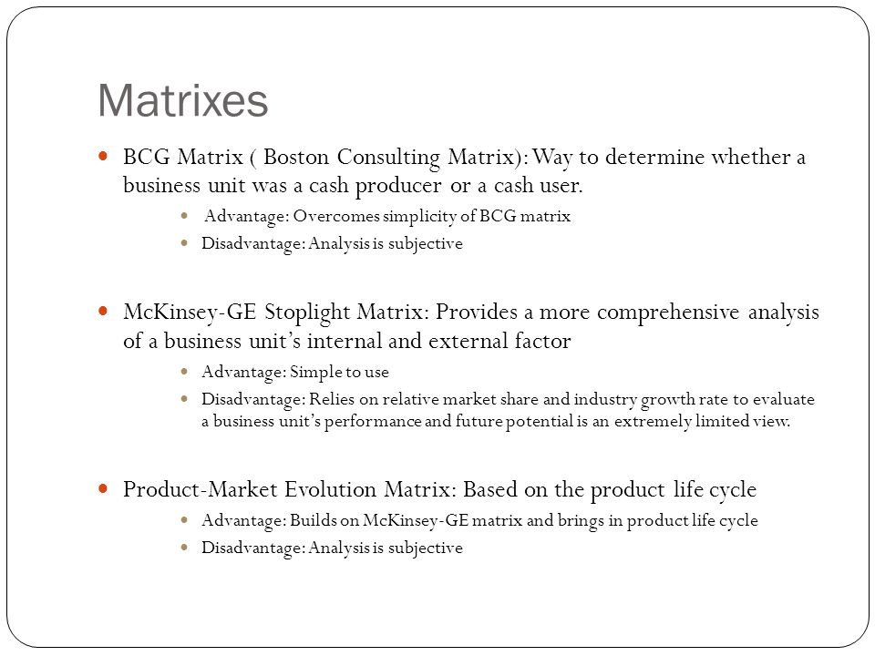 Matrixes BCG Matrix ( Boston Consulting Matrix): Way to determine whether a business unit was a cash producer or a cash user. Advantage: Overcomes sim