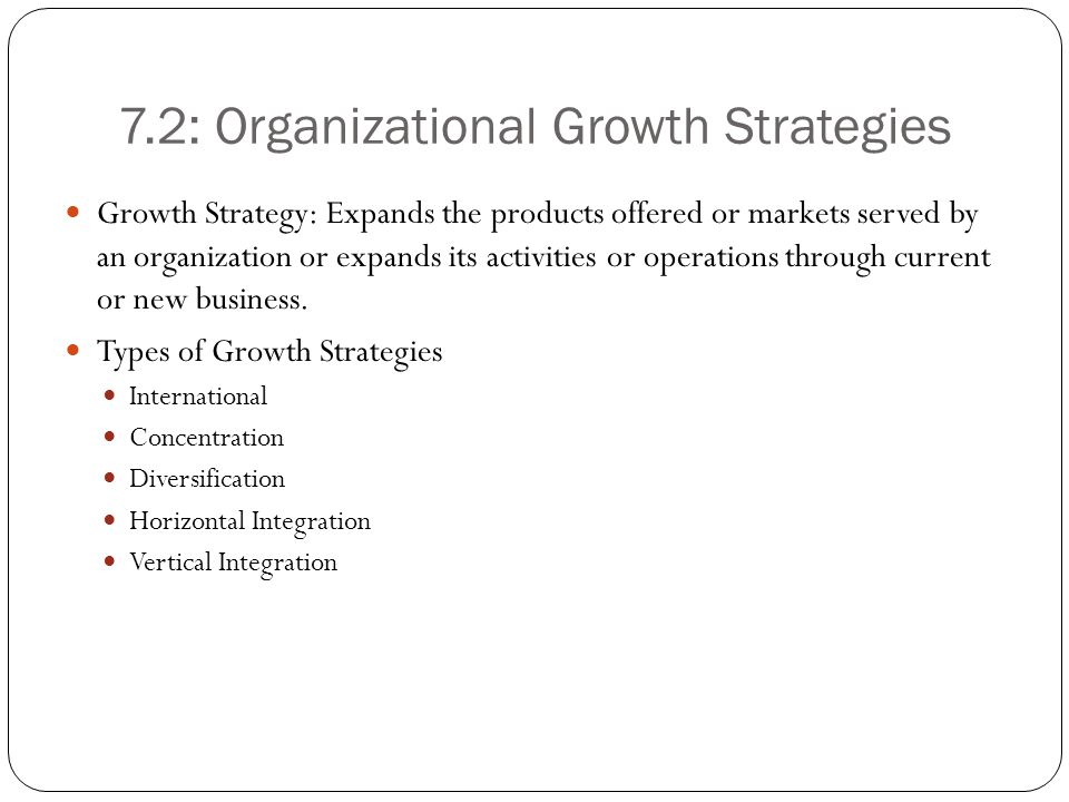 7.2: Organizational Growth Strategies Growth Strategy: Expands the products offered or markets served by an organization or expands its activities or