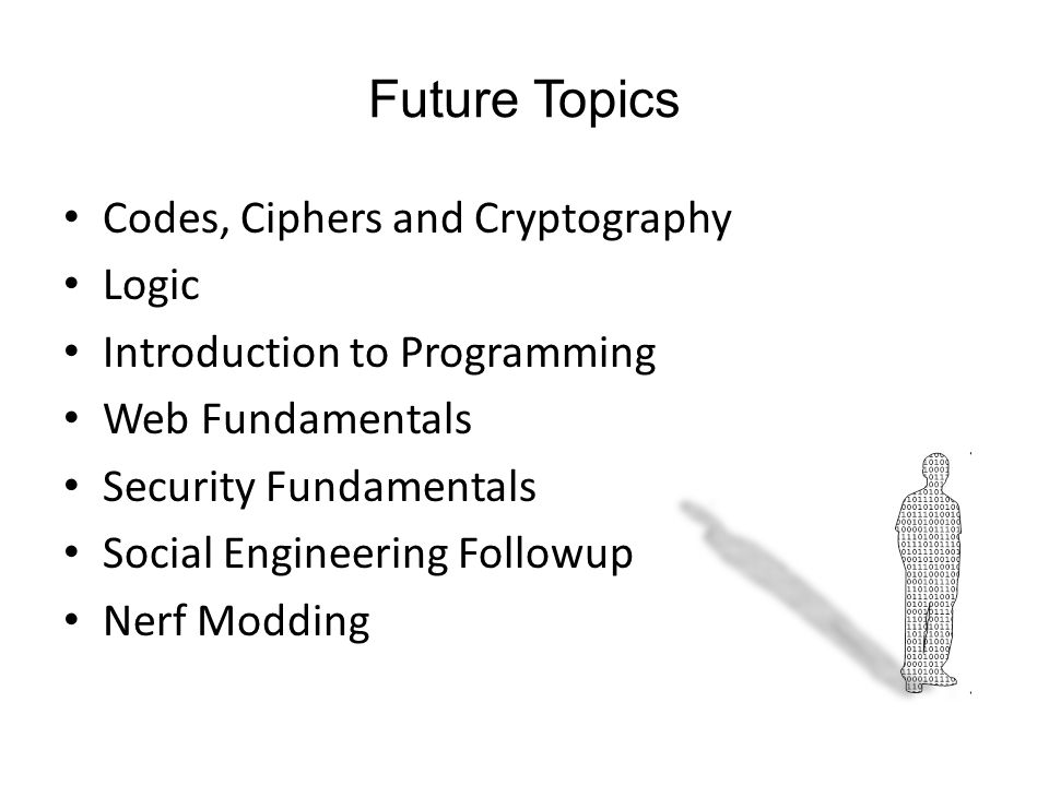 Future Topics Codes, Ciphers and Cryptography Logic Introduction to Programming Web Fundamentals Security Fundamentals Social Engineering Followup Nerf Modding