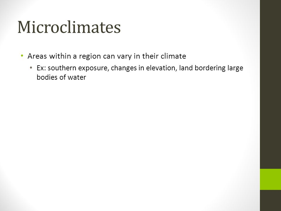 Microclimates Areas within a region can vary in their climate Ex: southern exposure, changes in elevation, land bordering large bodies of water