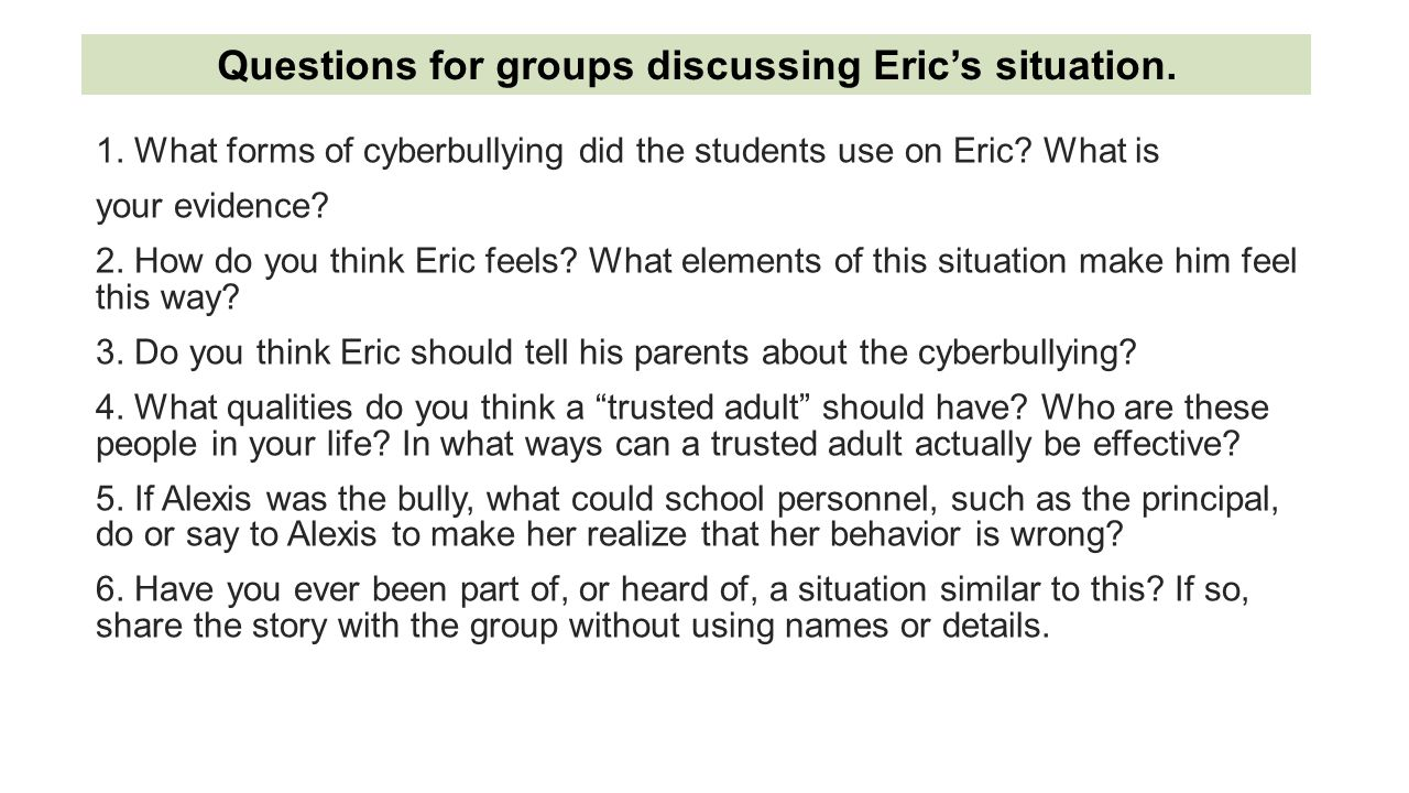 1. What forms of cyberbullying did the students use on Eric? What is your evidence? 2. How do you think Eric feels? What elements of this situation ma