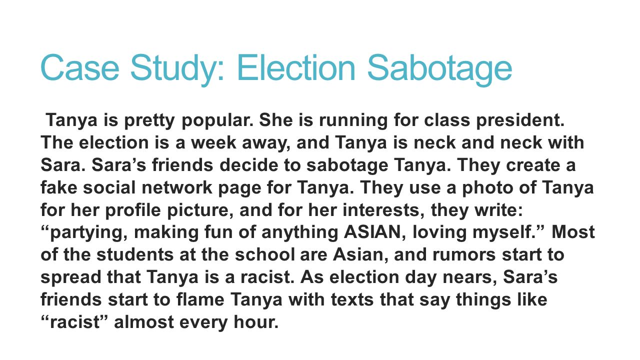 Case Study: Election Sabotage Tanya is pretty popular. She is running for class president. The election is a week away, and Tanya is neck and neck wit