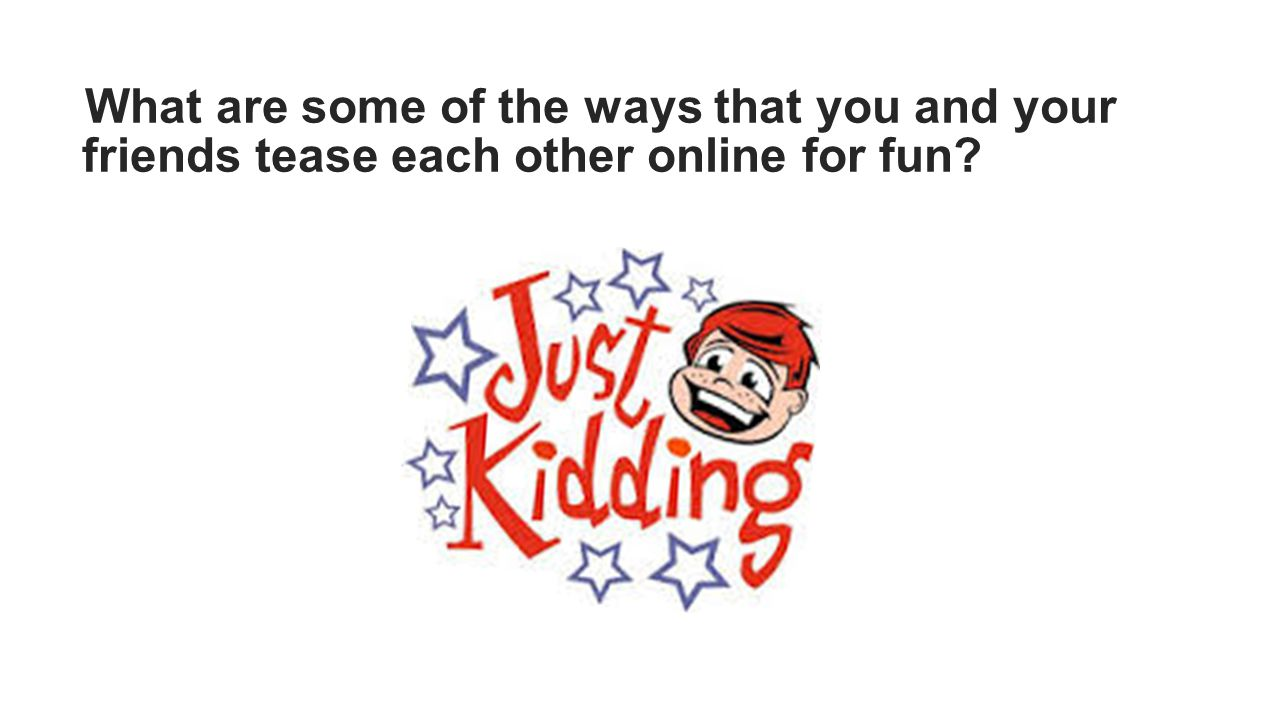 What are some of the ways that you and your friends tease each other online for fun?
