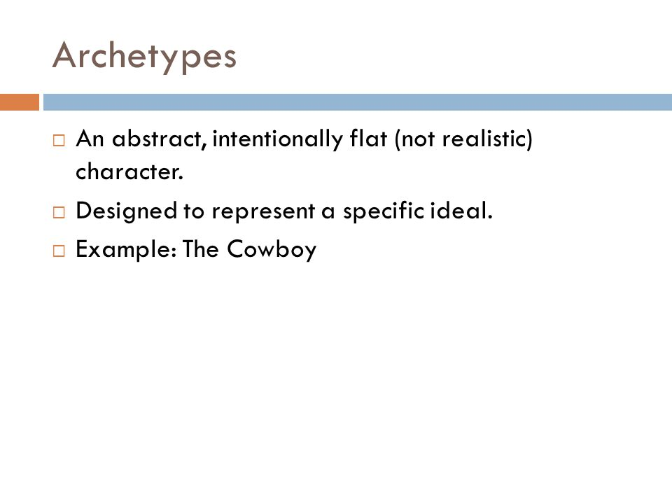 Archetypes  An abstract, intentionally flat (not realistic) character.  Designed to represent a specific ideal.  Example: The Cowboy