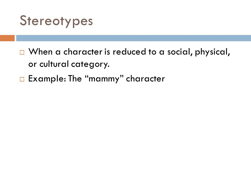 "Stereotypes  When a character is reduced to a social, physical, or cultural category.  Example: The ""mammy"" character"