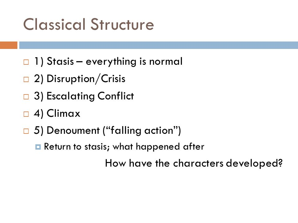 "Classical Structure  1) Stasis – everything is normal  2) Disruption/Crisis  3) Escalating Conflict  4) Climax  5) Denoument (""falling action"") "