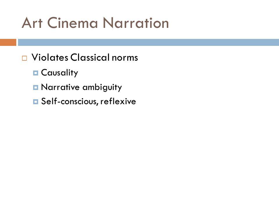 Art Cinema Narration  Violates Classical norms  Causality  Narrative ambiguity  Self-conscious, reflexive