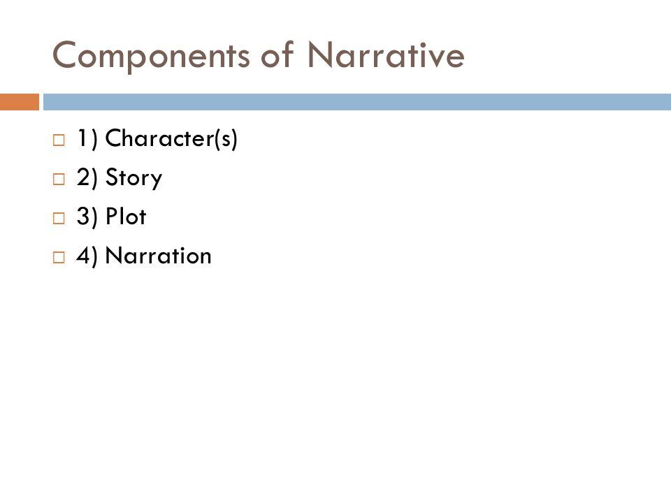 Components of Narrative  1) Character(s)  2) Story  3) Plot  4) Narration