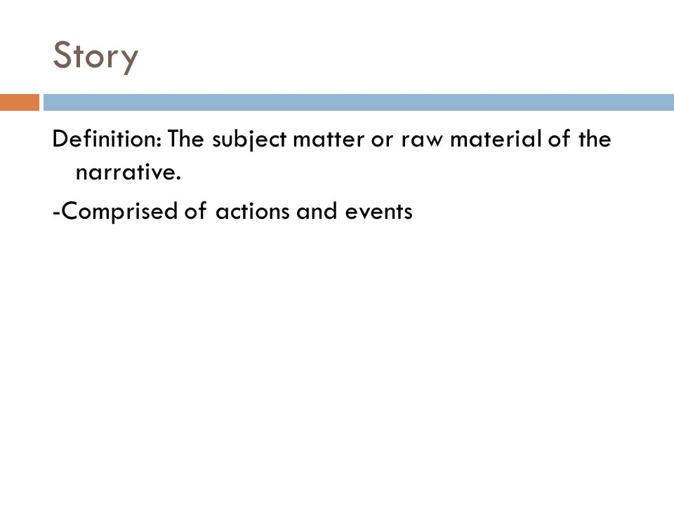 Story Definition: The subject matter or raw material of the narrative. -Comprised of actions and events