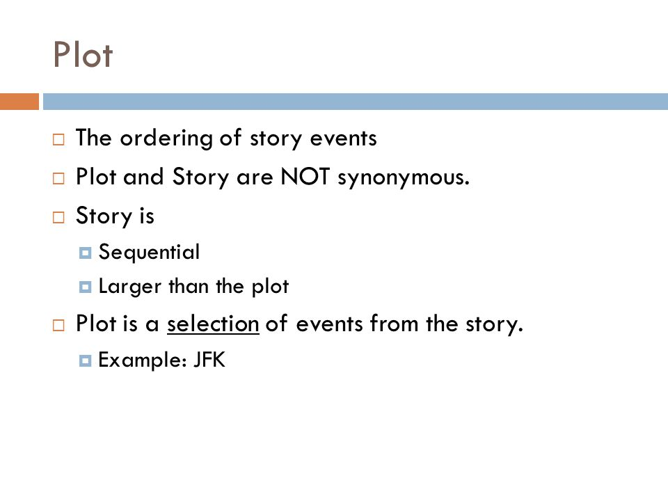 Plot  The ordering of story events  Plot and Story are NOT synonymous.  Story is  Sequential  Larger than the plot  Plot is a selection of event