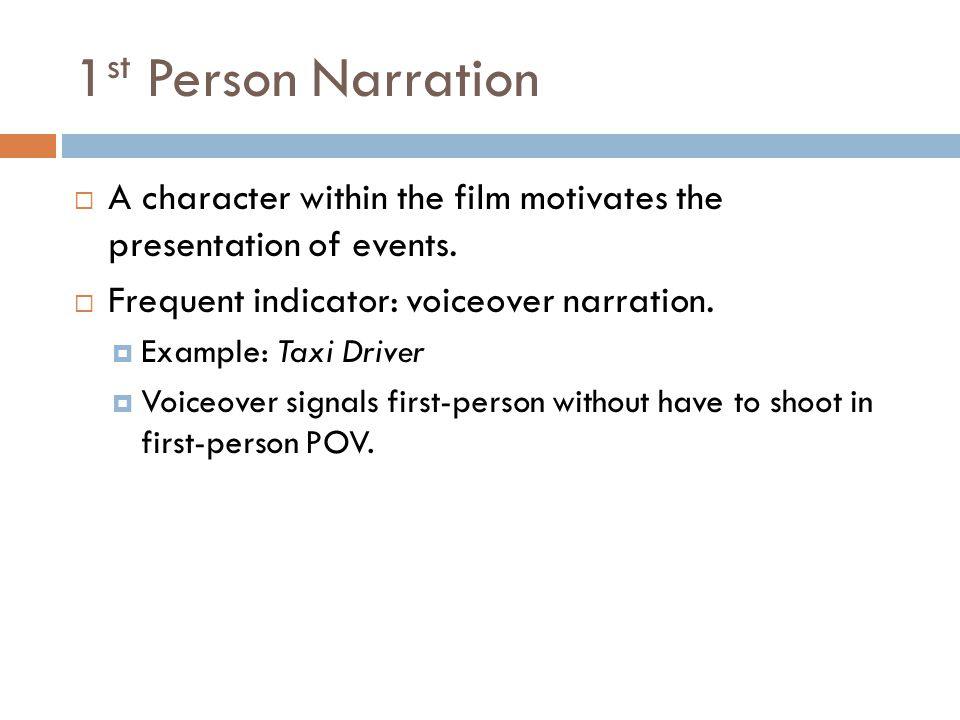 1 st Person Narration  A character within the film motivates the presentation of events.  Frequent indicator: voiceover narration.  Example: Taxi D