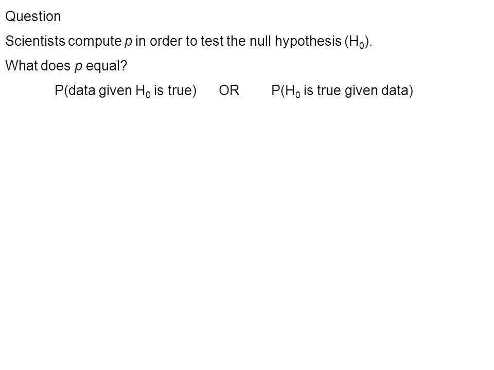 Question Scientists compute p in order to test the null hypothesis (H 0 ).