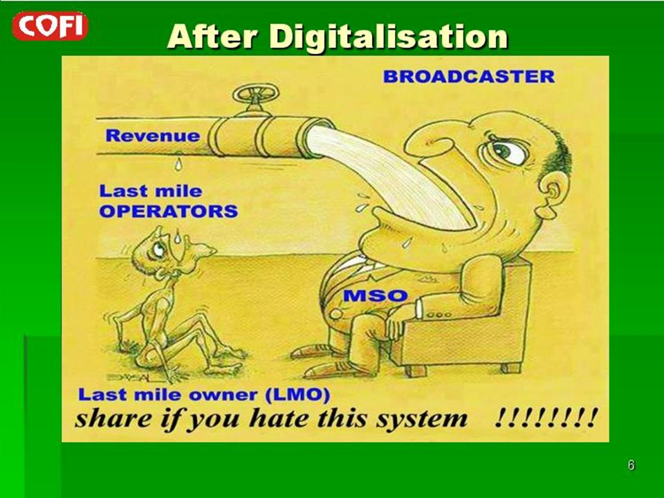 Unfair Revenue Sharing (Contd..) LCOMSOBroadcasters Revenue from sponsored local programmes-(All gone to MSO) LCO/ LMO do not get any CARRIAGE Fee Gets heavy carriage fee from hundreds of channels without sharing it with LCOs whose networks are used to reach the subscribers.