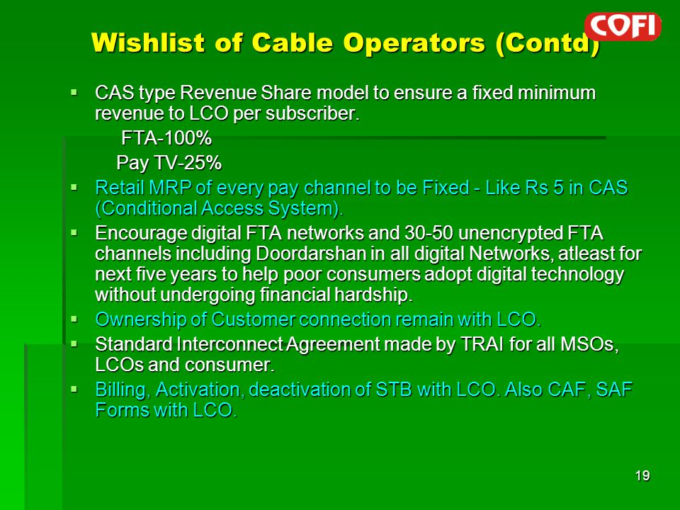 Wishlist of Cable Operators (Contd)  CAS type Revenue Share model to ensure a fixed minimum revenue to LCO per subscriber.