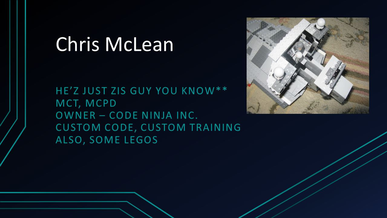 Chris McLean HE'Z JUST ZIS GUY YOU KNOW** MCT, MCPD OWNER – CODE NINJA INC. CUSTOM CODE, CUSTOM TRAINING ALSO, SOME LEGOS