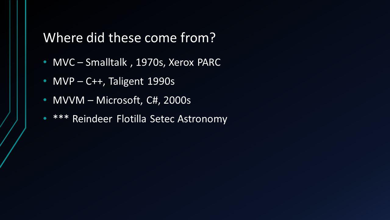 Where did these come from? MVC – Smalltalk, 1970s, Xerox PARC MVP – C++, Taligent 1990s MVVM – Microsoft, C#, 2000s *** Reindeer Flotilla Setec Astron