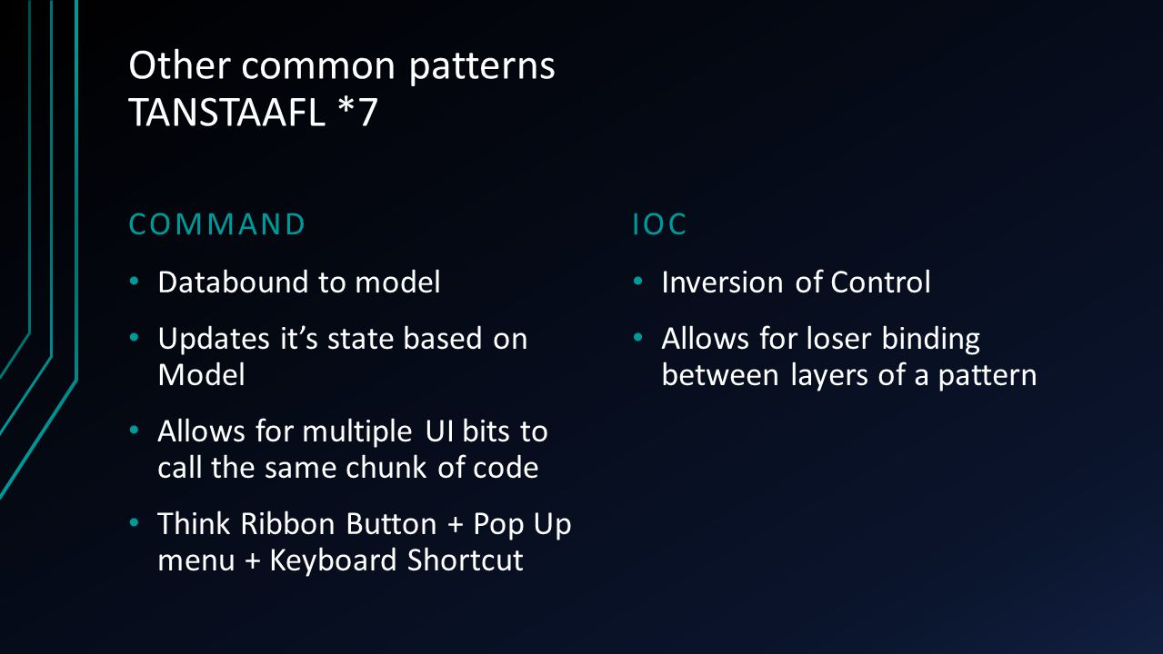Other common patterns TANSTAAFL *7 COMMANDIOC Databound to model Updates it's state based on Model Allows for multiple UI bits to call the same chunk
