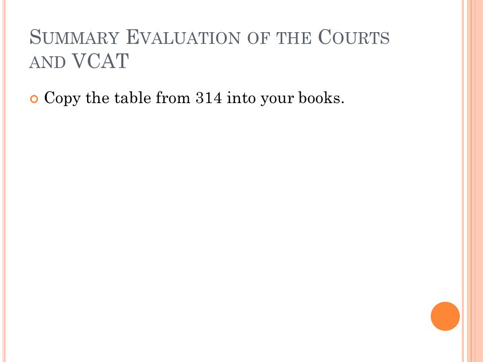 S UMMARY E VALUATION OF THE C OURTS AND VCAT Copy the table from 314 into your books.