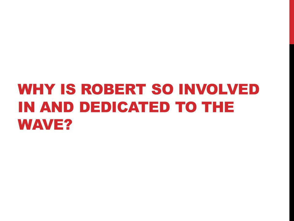 WHY IS ROBERT SO INVOLVED IN AND DEDICATED TO THE WAVE?