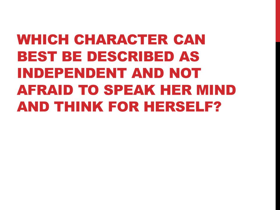 WHICH CHARACTER CAN BEST BE DESCRIBED AS INDEPENDENT AND NOT AFRAID TO SPEAK HER MIND AND THINK FOR HERSELF