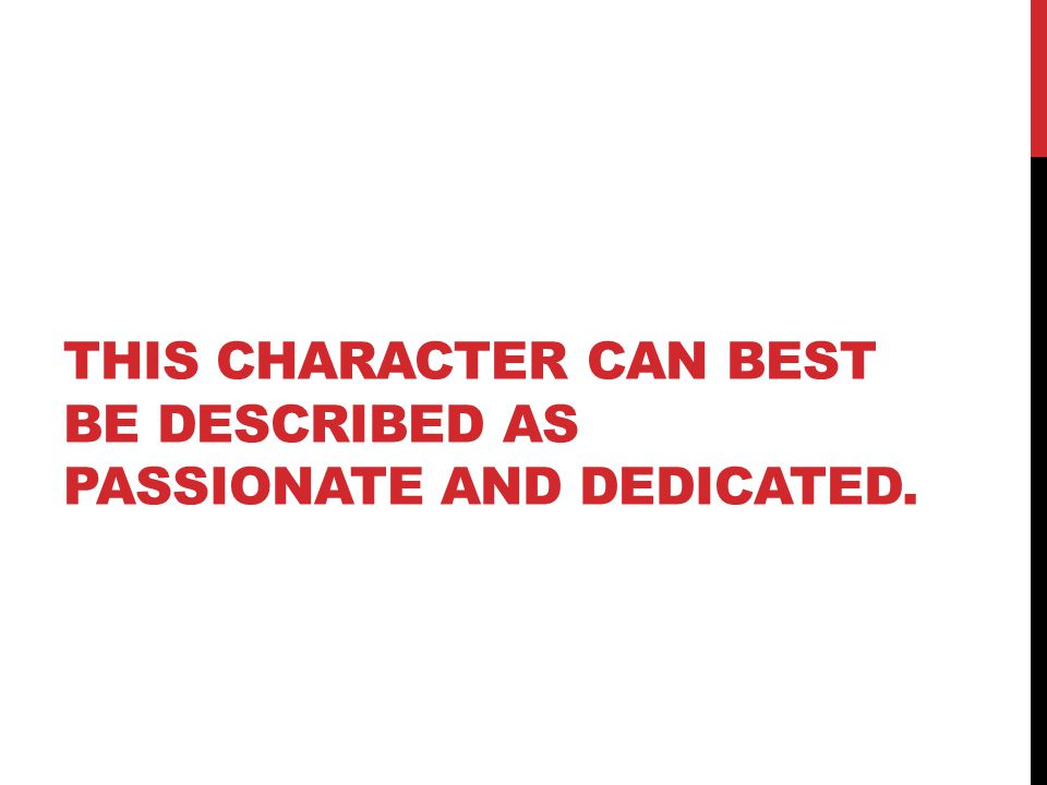 THIS CHARACTER CAN BEST BE DESCRIBED AS PASSIONATE AND DEDICATED.