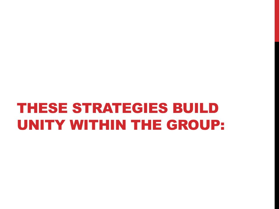 THESE STRATEGIES BUILD UNITY WITHIN THE GROUP: