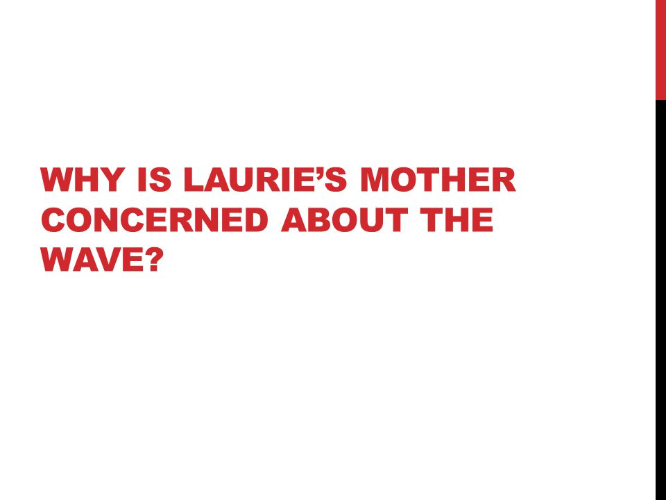 WHY IS LAURIE'S MOTHER CONCERNED ABOUT THE WAVE