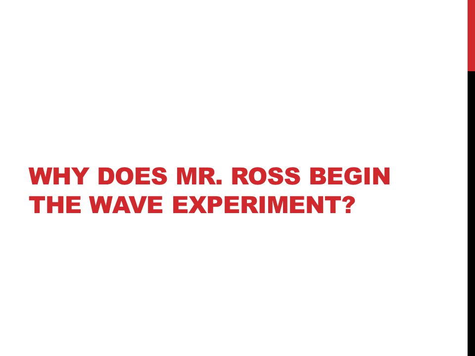 WHY DOES MR. ROSS BEGIN THE WAVE EXPERIMENT?