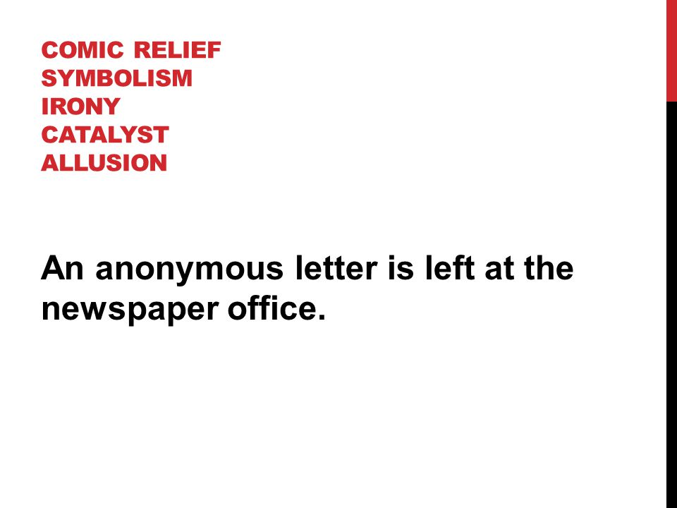 COMIC RELIEF SYMBOLISM IRONY CATALYST ALLUSION An anonymous letter is left at the newspaper office.
