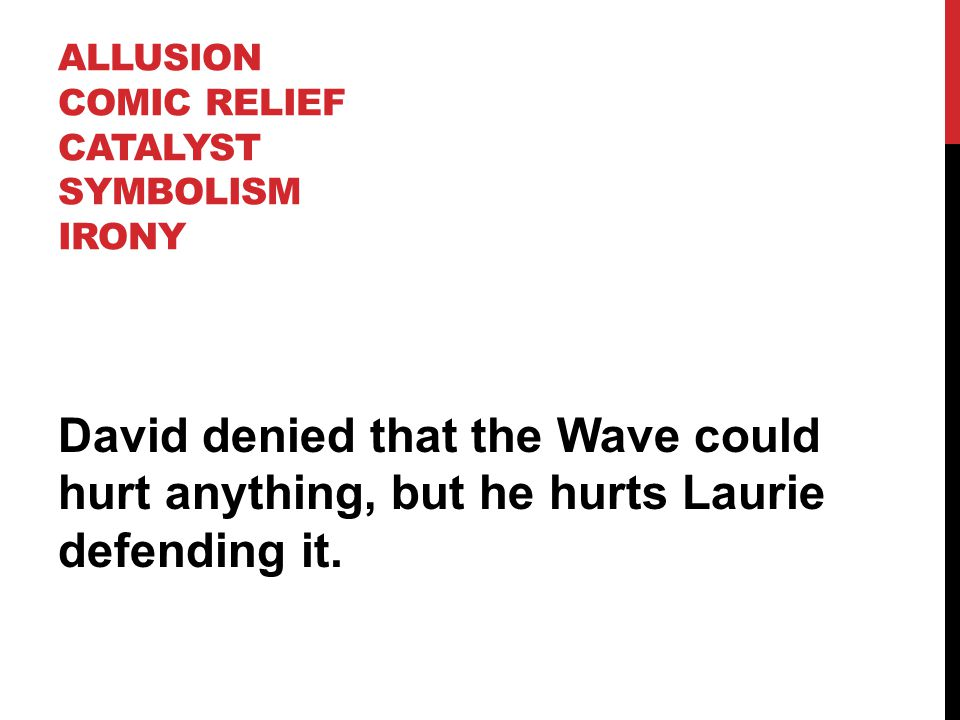 ALLUSION COMIC RELIEF CATALYST SYMBOLISM IRONY David denied that the Wave could hurt anything, but he hurts Laurie defending it.