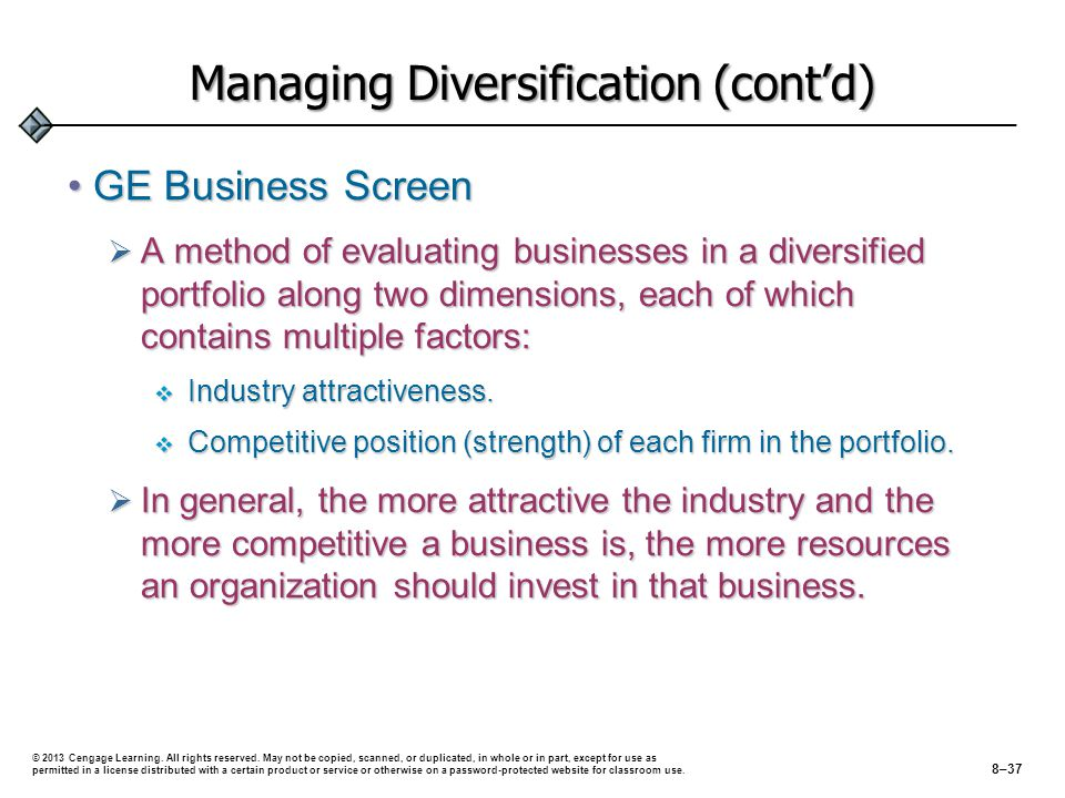 Managing Diversification (cont'd) GE Business ScreenGE Business Screen  A method of evaluating businesses in a diversified portfolio along two dimensions, each of which contains multiple factors:  Industry attractiveness.