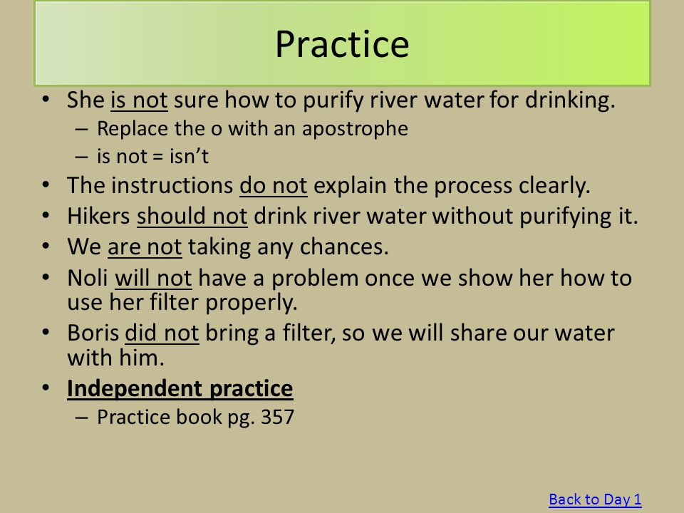 Practice She is not sure how to purify river water for drinking. – Replace the o with an apostrophe – is not = isn't The instructions do not explain t