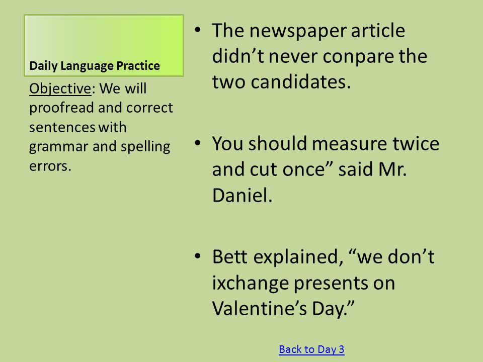 """Daily Language Practice The newspaper article didn't never conpare the two candidates. You should measure twice and cut once"""" said Mr. Daniel. Bett ex"""