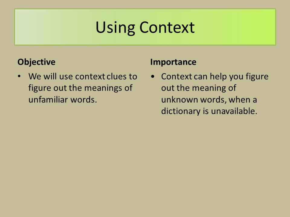 Using Context Objective We will use context clues to figure out the meanings of unfamiliar words. Importance Context can help you figure out the meani