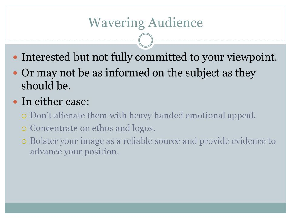 Wavering Audience Interested but not fully committed to your viewpoint.