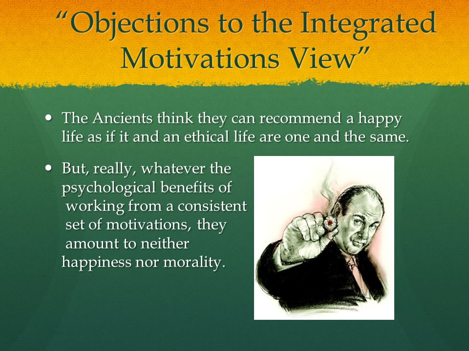Objections to the Integrated Motivations View The Ancients think they can recommend a happy life as if it and an ethical life are one and the same.