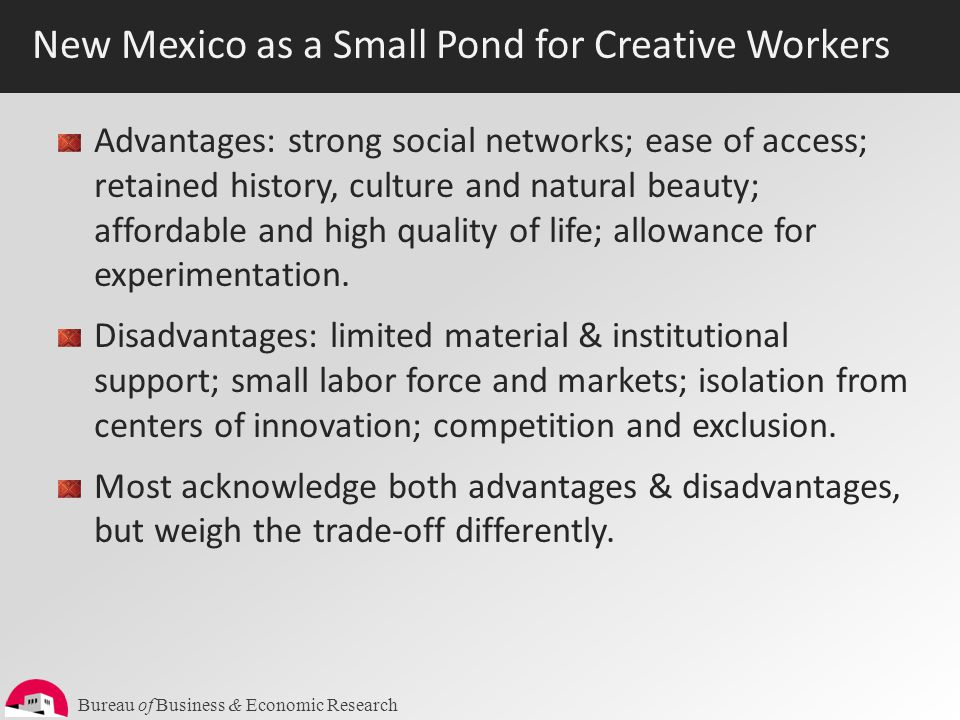 Bureau of Business & Economic Research New Mexico as a Small Pond for Creative Workers Advantages: strong social networks; ease of access; retained hi