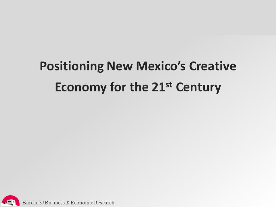 Bureau of Business & Economic Research Positioning New Mexico's Creative Economy for the 21 st Century
