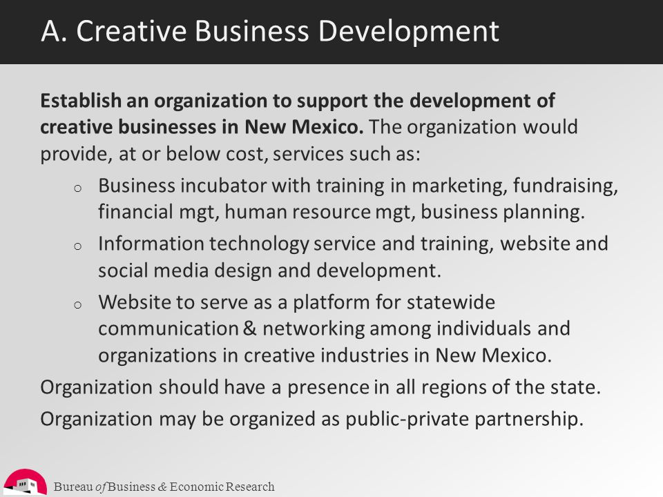 Bureau of Business & Economic Research A. Creative Business Development Establish an organization to support the development of creative businesses in