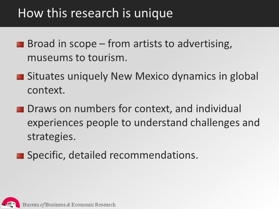 Bureau of Business & Economic Research How this research is unique Broad in scope – from artists to advertising, museums to tourism. Situates uniquely