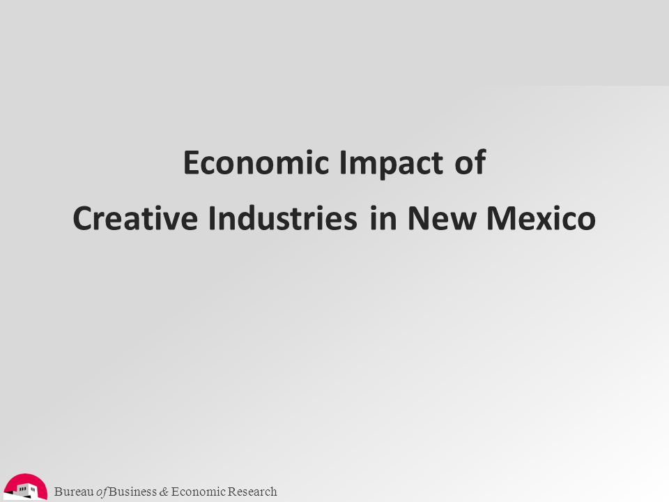Bureau of Business & Economic Research Arts & Culture is Big Business in New Mexico Total = 76,780 (9.8% of total employment in NM) Narrowly defined: national benchmark (NEFA) – artists, artisan crafts, art dealers, museums, libraries, media, architecture, publishing.
